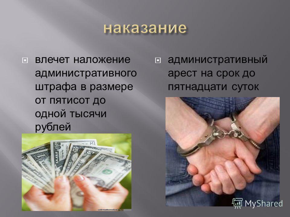 влечет наложение административного штрафа в размере от пятисот до одной тысячи рублей административный арест на срок до пятнадцати суток