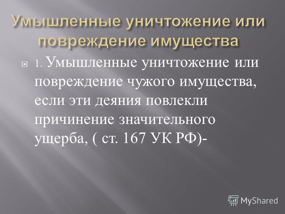1. Умышленные уничтожение или повреждение чужого имущества, если эти деяния повлекли причинение значительного ущерба, ( ст. 167 УК РФ )-