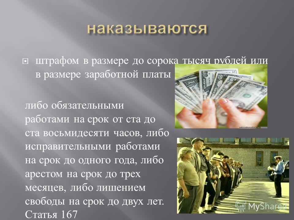 штрафом в размере до сорока тысяч рублей или в размере заработной платы либо обязательными работами на срок от ста до ста восьмидесяти часов, либо исправительными работами на срок до одного года, либо арестом на срок до трех месяцев, либо лишением св