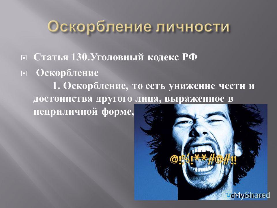 Статья 130. Уголовный кодекс РФ Оскорбление 1. Оскорбление, то есть унижение чести и достоинства другого лица, выраженное в неприличной форме,