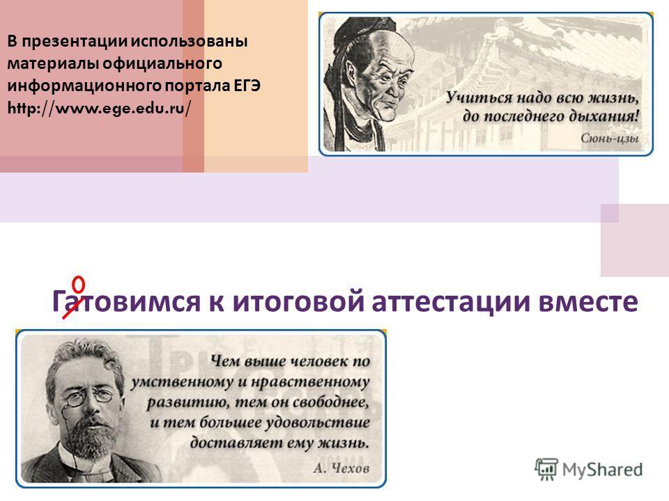 Гатовимся к итоговой аттестации вместе В презентации использованы материалы официального информационного портала ЕГЭ http://www.ege.edu.ru/