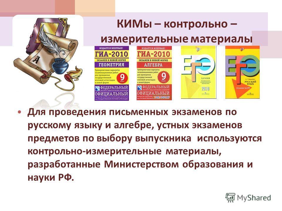 КИМы – контрольно – измерительные материалы Для проведения письменных экзаменов по русскому языку и алгебре, устных экзаменов предметов по выбору выпускника используются контрольно - измерительные материалы, разработанные Министерством образования и