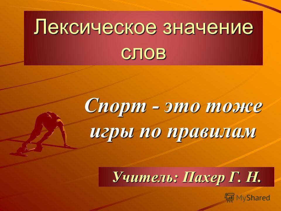 Лексическое значение слов Спорт - это тоже игры по правилам Учитель: Пахер Г. Н.