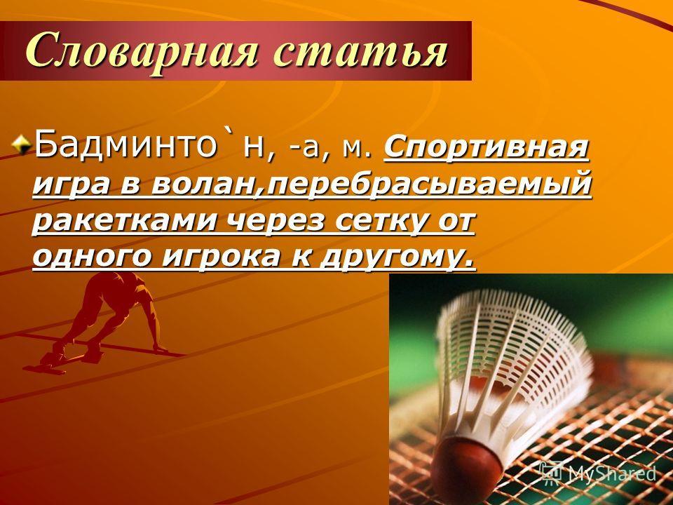 Словарная статья Бадминто`н, -а, м. Спортивная игра в волан,перебрасываемый ракетками через сетку от одного игрока к другому.