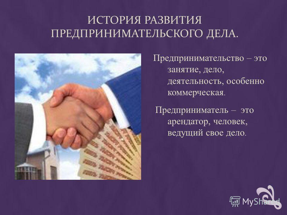 ИСТОРИЯ РАЗВИТИЯ ПРЕДПРИНИМАТЕЛЬСКОГО ДЕЛА. Предпринимательство – это занятие, дело, деятельность, особенно коммерческая. Предприниматель – это арендатор, человек, ведущий свое дело.