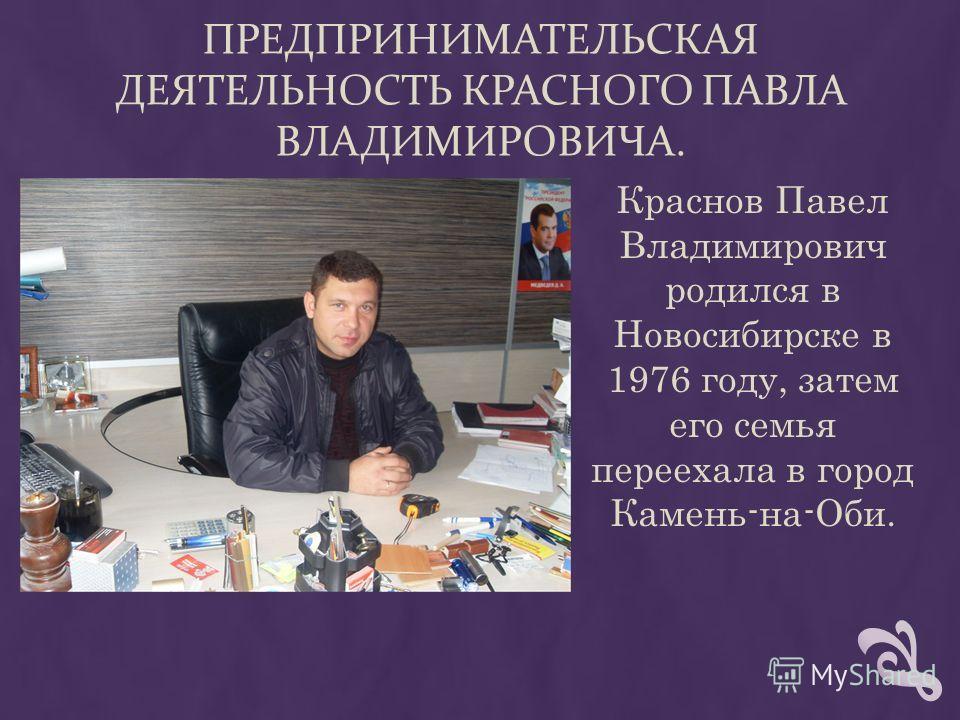ПРЕДПРИНИМАТЕЛЬСКАЯ ДЕЯТЕЛЬНОСТЬ КРАСНОГО ПАВЛА ВЛАДИМИРОВИЧА. Краснов Павел Владимирович родился в Новосибирске в 1976 году, затем его семья переехала в город Камень-на-Оби.