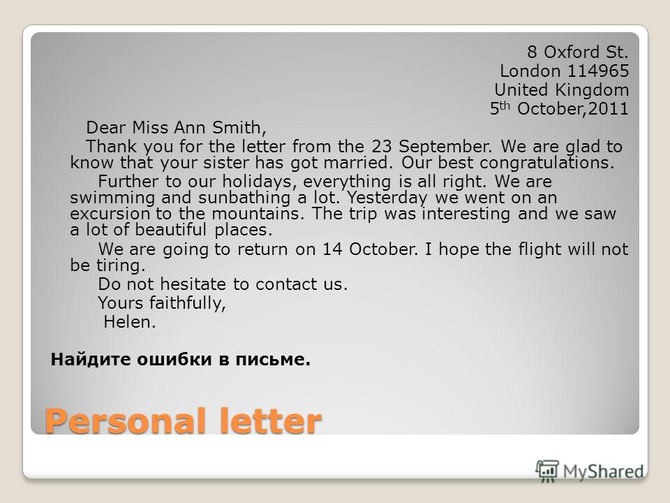Personal letter 8 Oxford St. London 114965 United Kingdom 5 th October,2011 Dear Miss Ann Smith, Thank you for the letter from the 23 September. We are glad to know that your sister has got married. Our best congratulations. Further to our holidays,