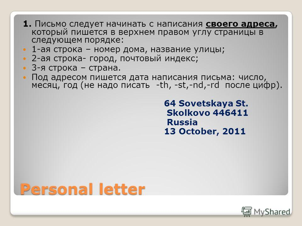Personal letter 1. Письмо следует начинать с написания своего адреса, который пишется в верхнем правом углу страницы в следующем порядке: 1-ая строка – номер дома, название улицы; 2-ая строка- город, почтовый индекс; 3-я строка – страна. Под адресом