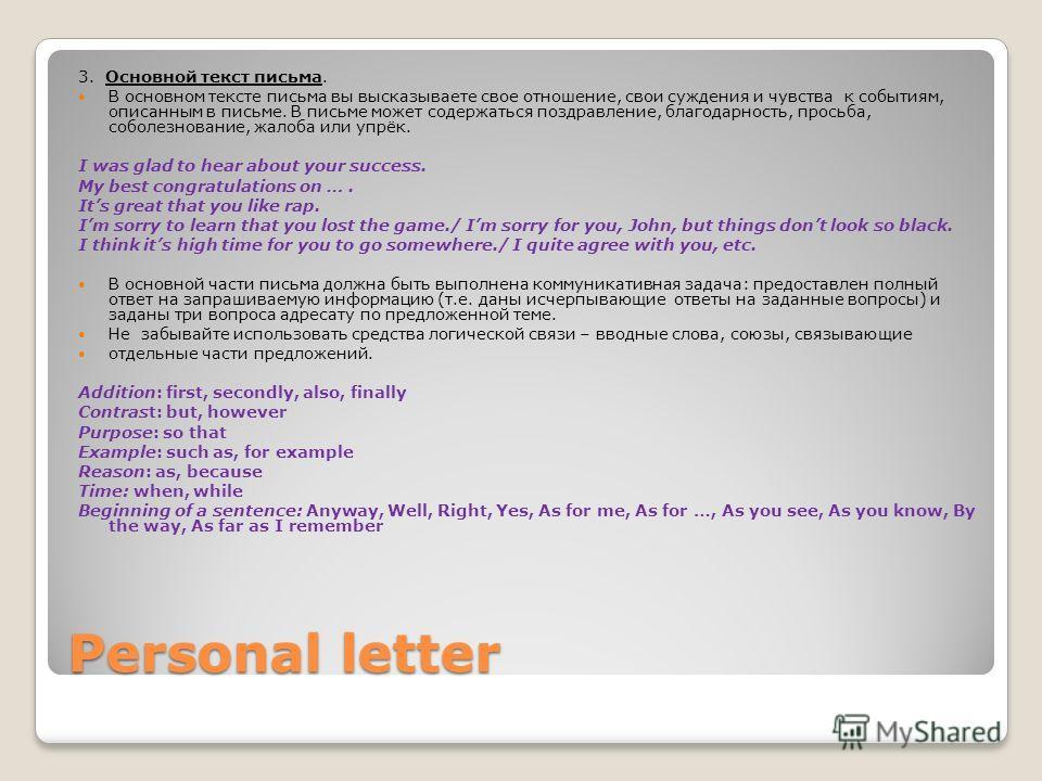 Personal letter 3. Основной текст письма. В основном тексте письма вы высказываете свое отношение, свои суждения и чувства к событиям, описанным в письме. В письме может содержаться поздравление, благодарность, просьба, соболезнование, жалоба или упр