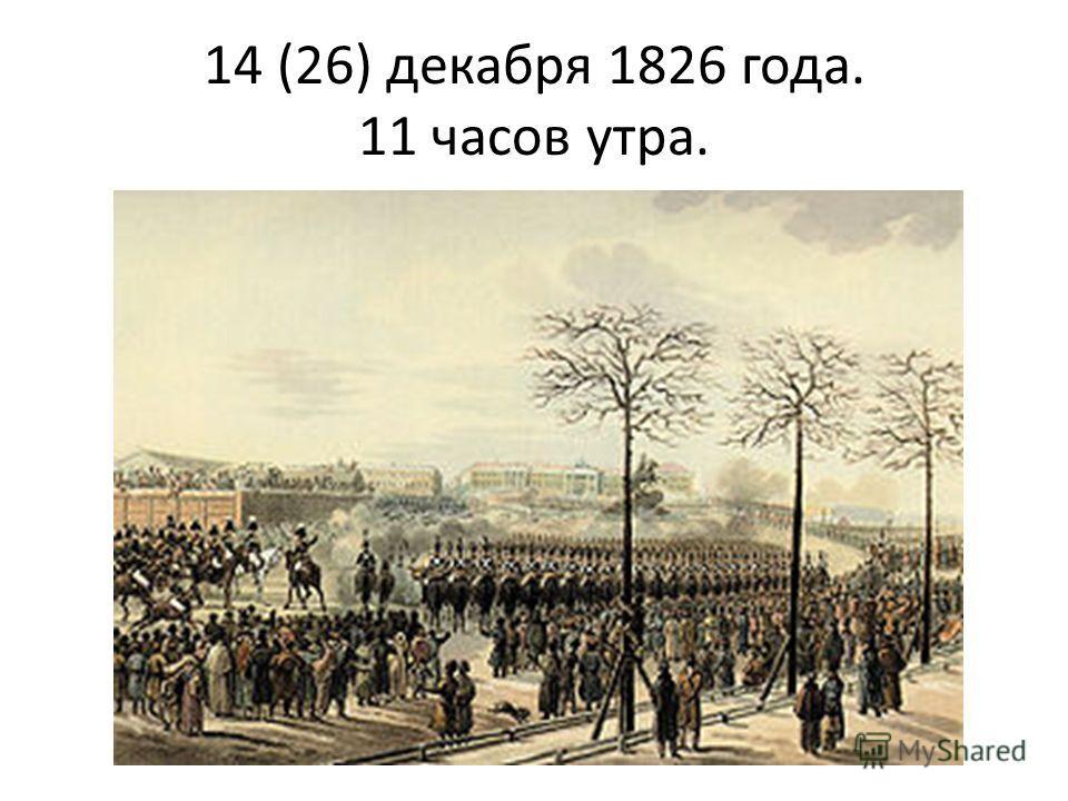 14 (26) декабря 1826 года. 11 часов утра.