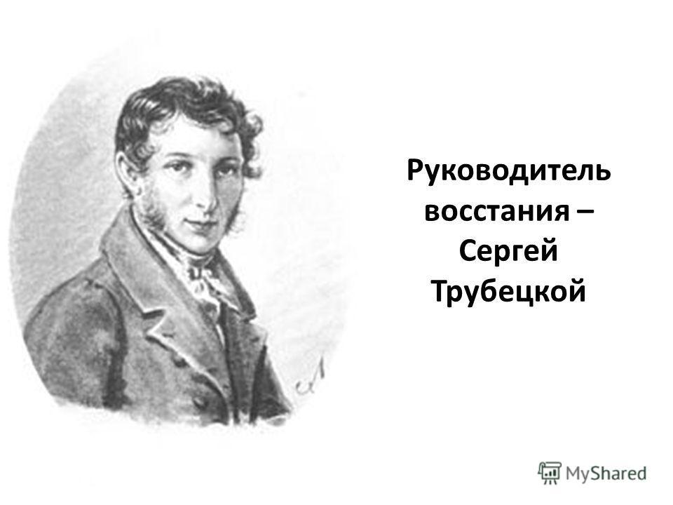 Руководитель восстания – Сергей Трубецкой