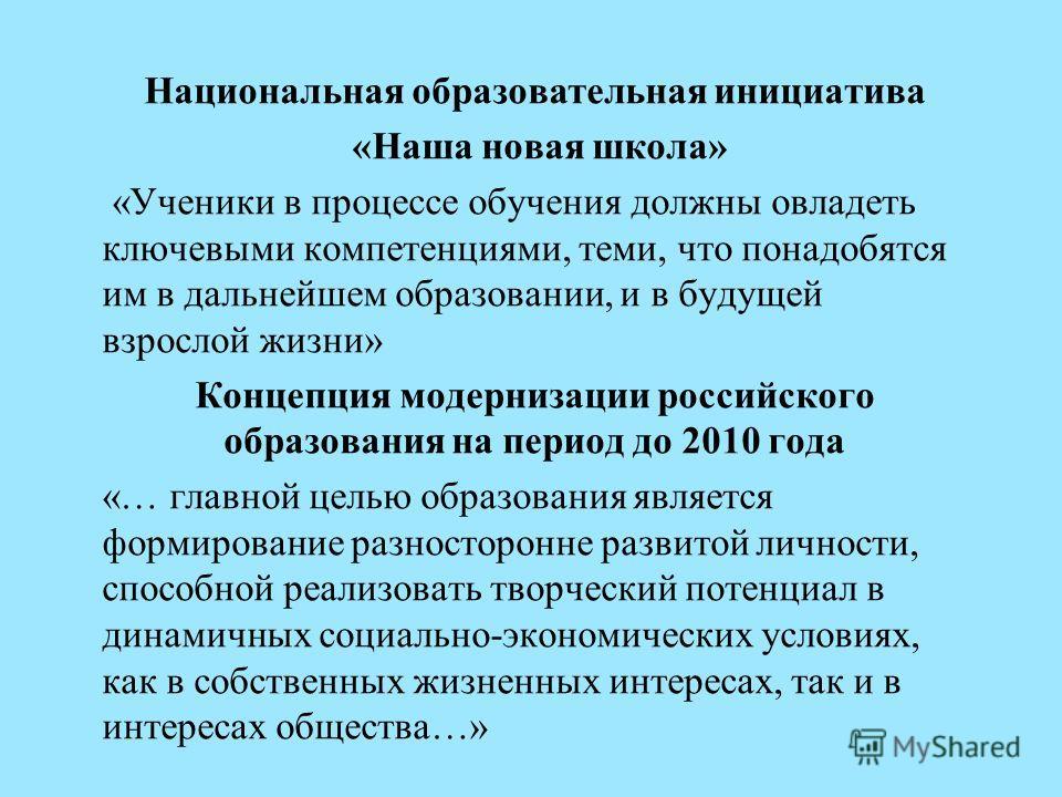 Национальная образовательная инициатива «Наша новая школа» «Ученики в процессе обучения должны овладеть ключевыми компетенциями, теми, что понадобятся им в дальнейшем образовании, и в будущей взрослой жизни» Концепция модернизации российского образов