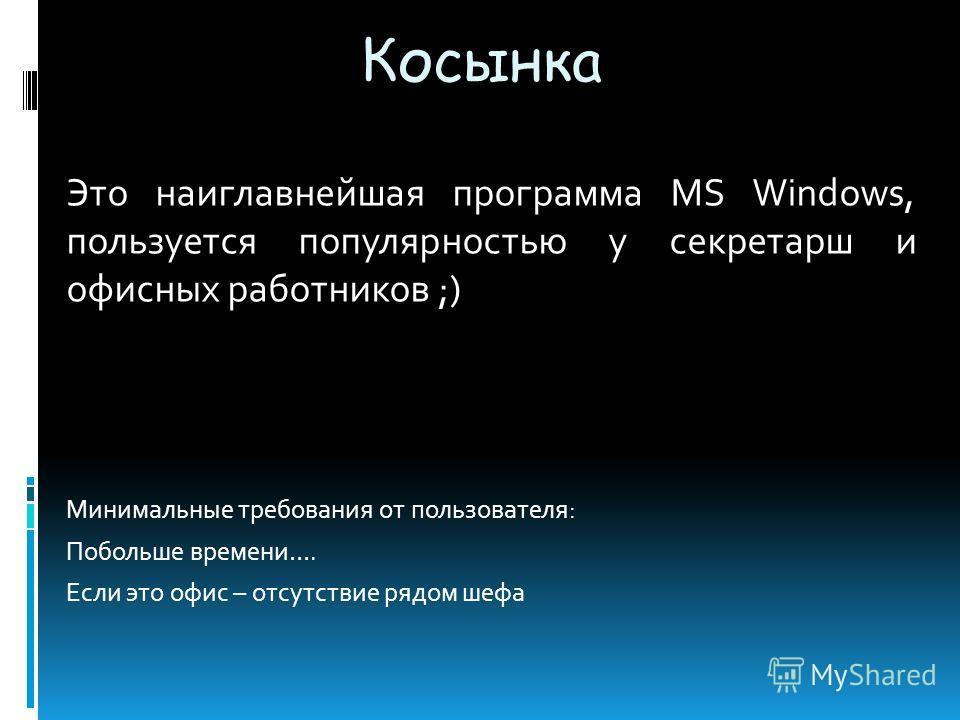 Косынка Это наиглавнейшая программа MS Windows, пользуется популярностью у секретарш и офисных работников ;) Минимальные требования от пользователя: Побольше времени…. Если это офис – отсутствие рядом шефа