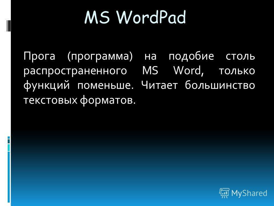 MS WordPad Прога (программа) на подобие столь распространенного MS Word, только функций поменьше. Читает большинство текстовых форматов.