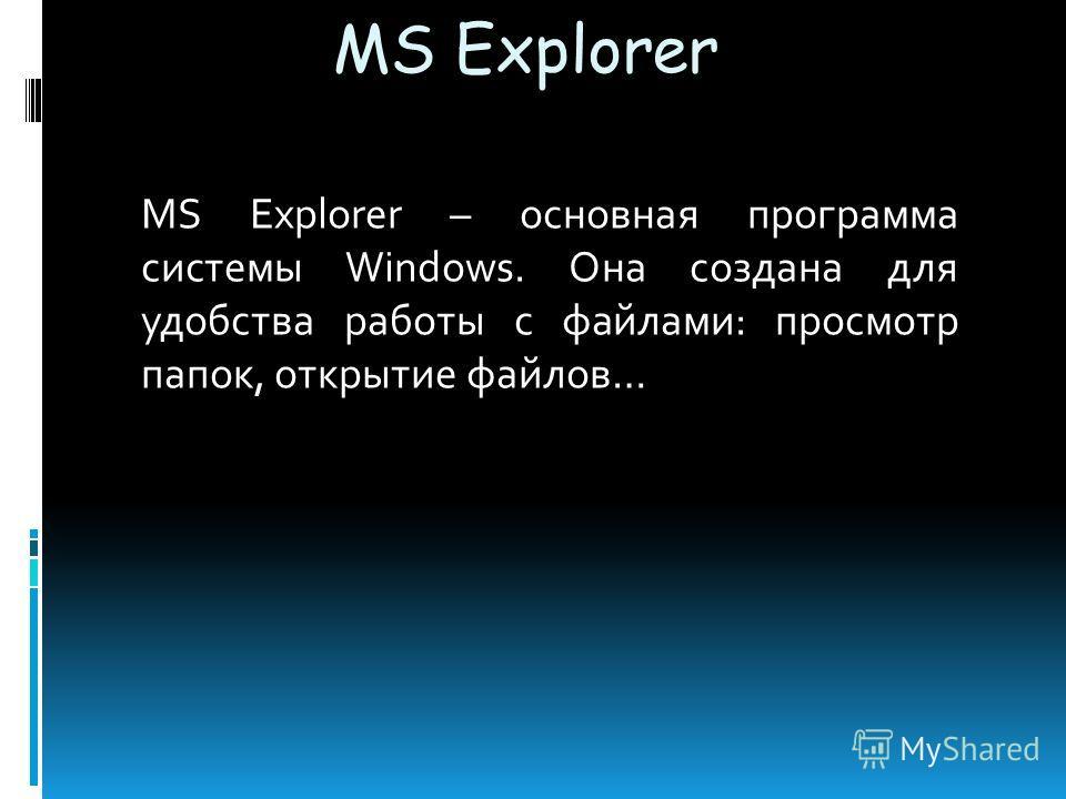 MS Explorer MS Explorer – основная программа сиcтемы Windows. Она создана для удобства работы с файлами: просмотр папок, открытие файлов…