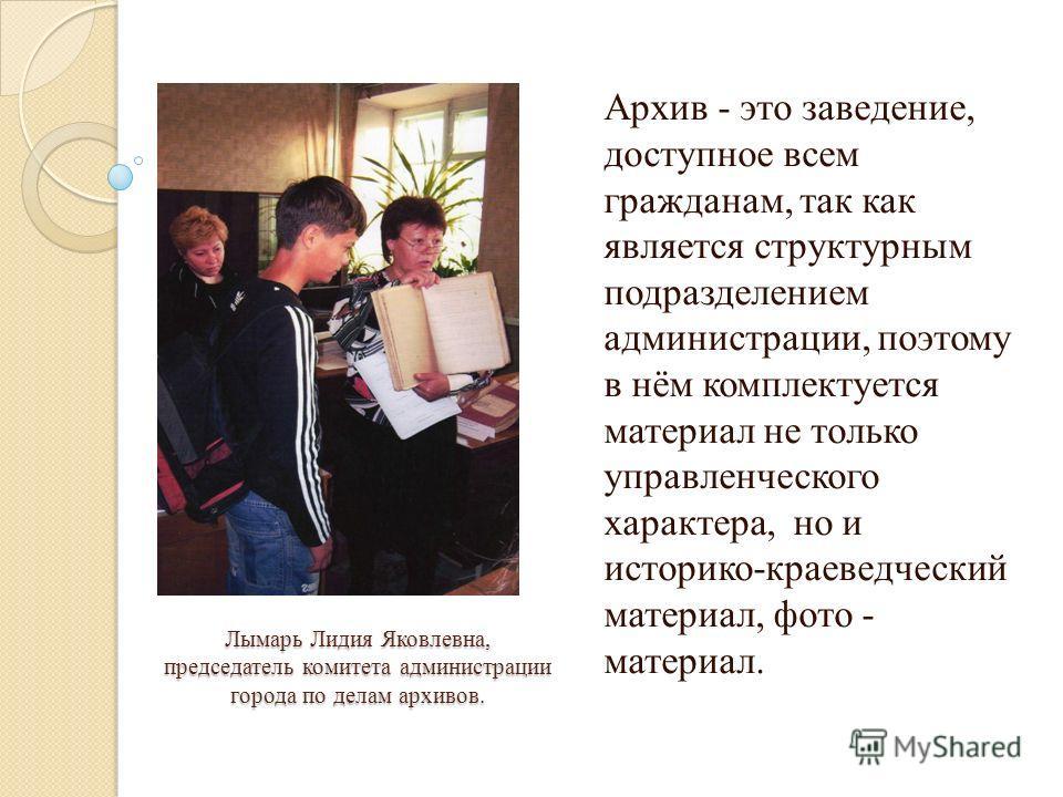 Лымарь Лидия Яковлевна, председатель комитета администрации города по делам архивов. Архив - это заведение, доступное всем гражданам, так как является структурным подразделением администрации, поэтому в нём комплектуется материал не только управленче
