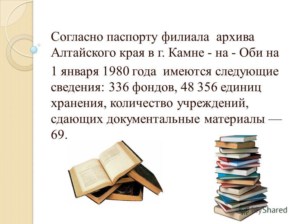 Согласно паспорту филиала архива Алтайского края в г. Камне - на - Оби на 1 января 1980 года имеются следующие сведения: 336 фондов, 48 356 единиц хранения, количество учреждений, сдающих документальные материалы 69.