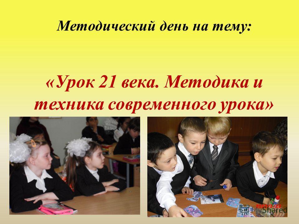 Методический день на тему: «Урок 21 века. Методика и техника современного урока»