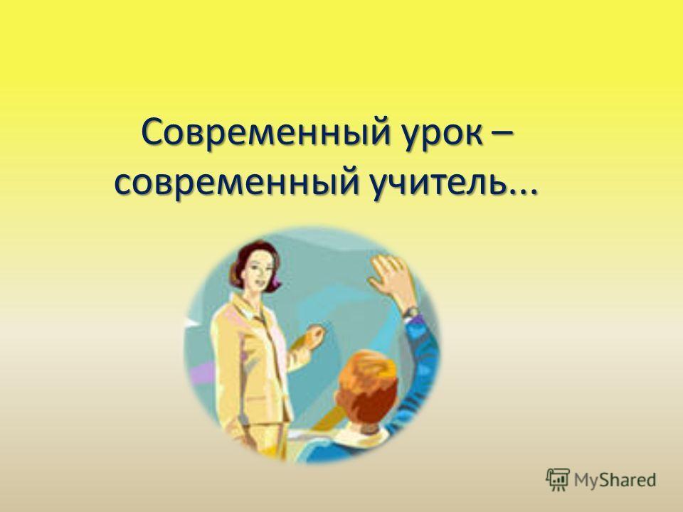 Современный урок – современный учитель...