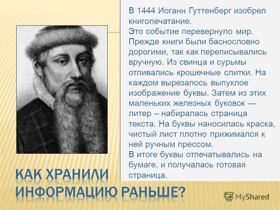 В 1444 Иоганн Гуттенберг изобрел книгопечатание. Это событие перевернуло мир. Прежде книги были баснословно дорогими, так как переписывались вручную. Из свинца и сурьмы отливались крошечные слитки. На каждом вырезалось выпуклое изображение буквы. Зат