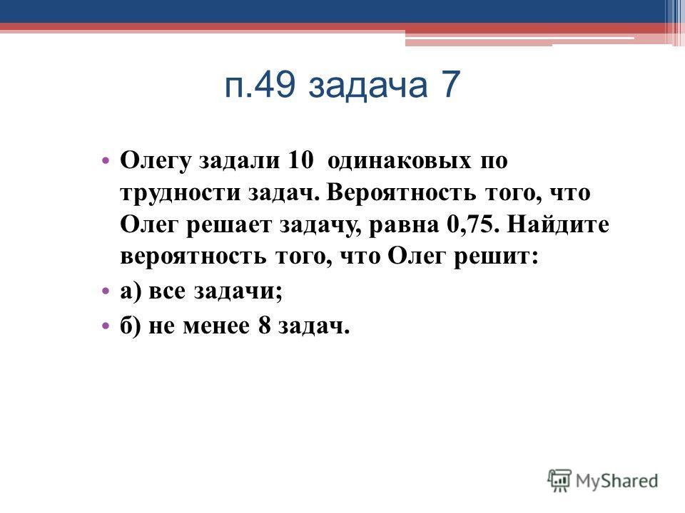 п.49 задача 7 Олегу задали 10 одинаковых по трудности задач. Вероятность того, что Олег решает задачу, равна 0,75. Найдите вероятность того, что Олег решит : а ) все задачи ; б ) не менее 8 задач.