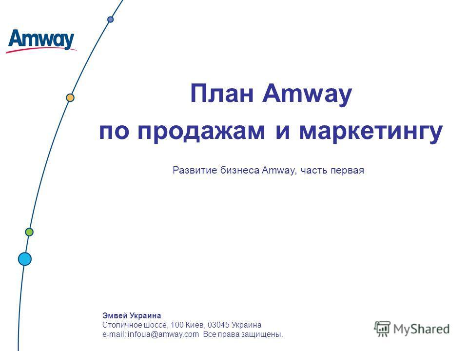 Эмвей Украина Столичное шоссе, 100 Киев, 03045 Украина e-mail: infoua@amway.com Все права защищены. План Amway по продажам и маркетингу Развитие бизнеса Amway, часть первая