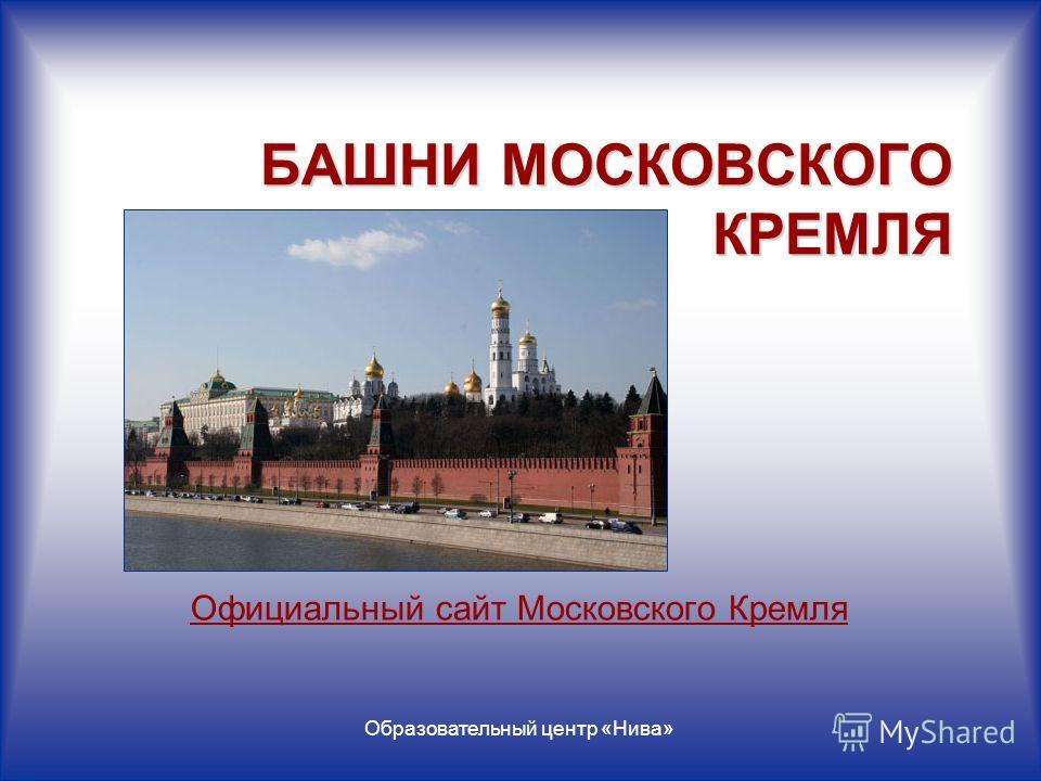 Образовательный центр «Нива» БАШНИ МОСКОВСКОГО КРЕМЛЯ Официальный сайт Московского Кремля