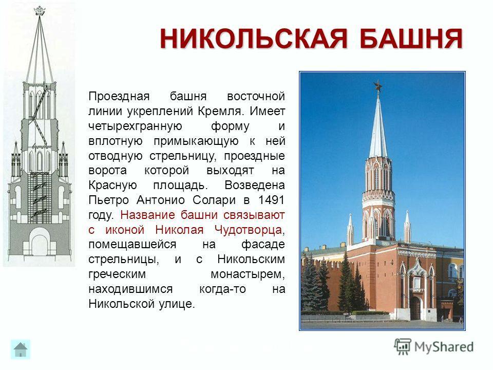 Образовательный центр «Нива» НИКОЛЬСКАЯ БАШНЯ Проездная башня восточной линии укреплений Кремля. Имеет четырехгранную форму и вплотную примыкающую к ней отводную стрельницу, проездные ворота которой выходят на Красную площадь. Возведена Пьетро Антони