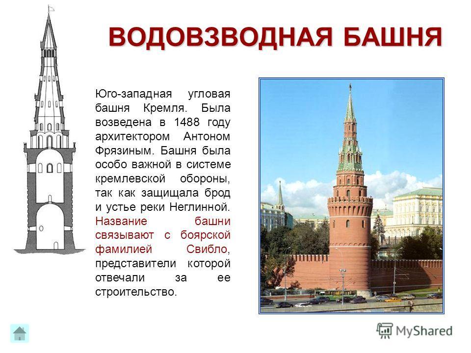 Образовательный центр «Нива» ВОДОВЗВОДНАЯ БАШНЯ Юго-западная угловая башня Кремля. Была возведена в 1488 году архитектором Антоном Фрязиным. Башня была особо важной в системе кремлевской обороны, так как защищала брод и устье реки Неглинной. Название