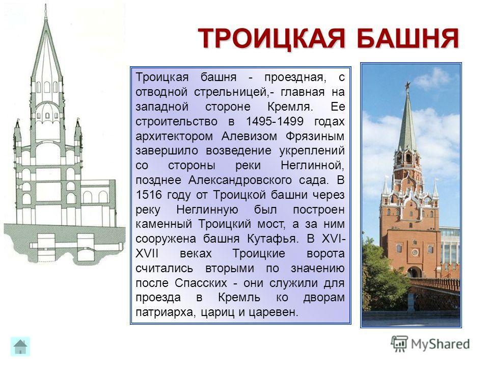 Образовательный центр «Нива» ТРОИЦКАЯ БАШНЯ Троицкая башня - проездная, с отводной стрельницей,- главная на западной стороне Кремля. Ее строительство в 1495-1499 годах архитектором Алевизом Фрязиным завершило возведение укреплений со стороны реки Нег