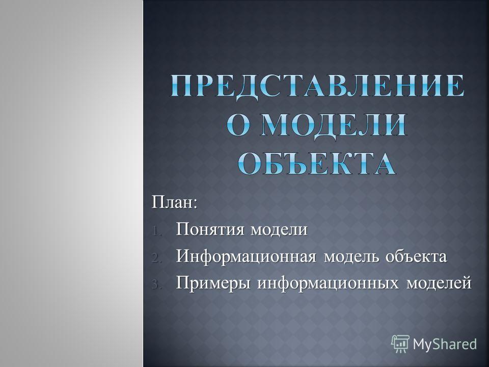 План: 1. Понятия модели 2. Информационная модель объекта 3. Примеры информационных моделей