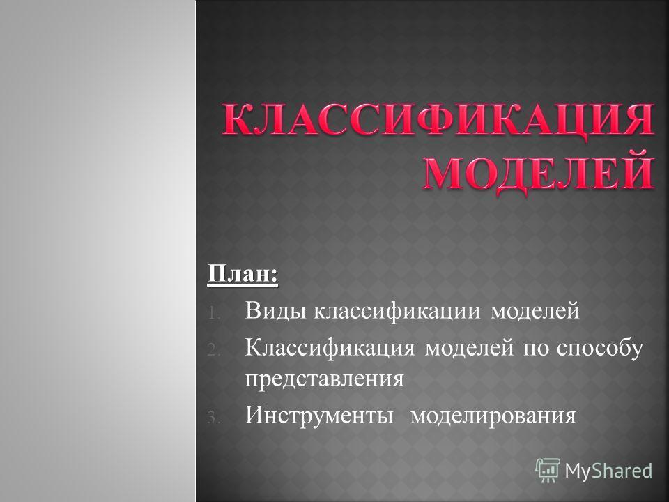 План: 1. Виды классификации моделей 2. Классификация моделей по способу представления 3. Инструменты моделирования