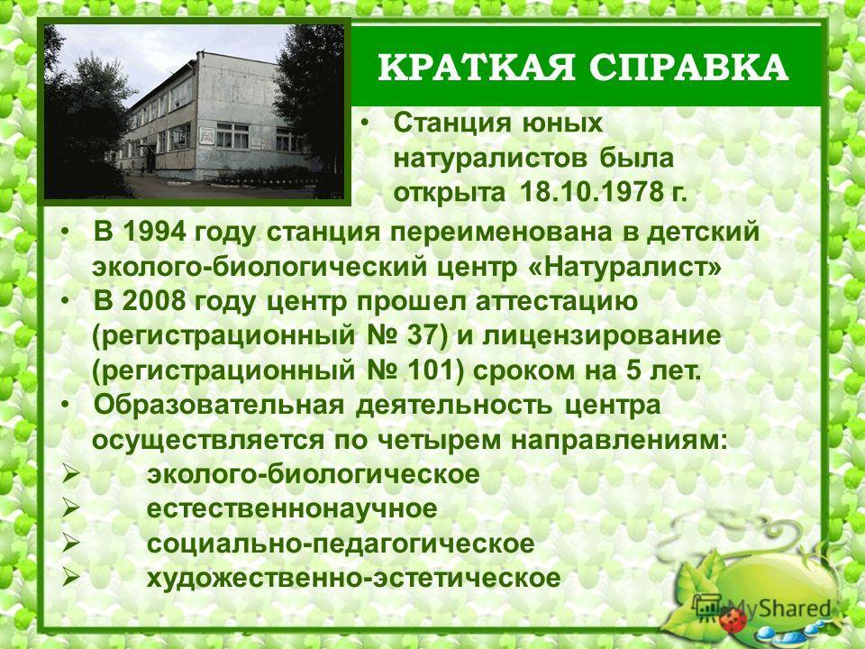 КРАТКАЯ СПРАВКА В 1994 году станция переименована в детский эколого-биологический центр «Натуралист» В 2008 году центр прошел аттестацию (регистрационный 37) и лицензирование (регистрационный 101) сроком на 5 лет. Образовательная деятельность центра