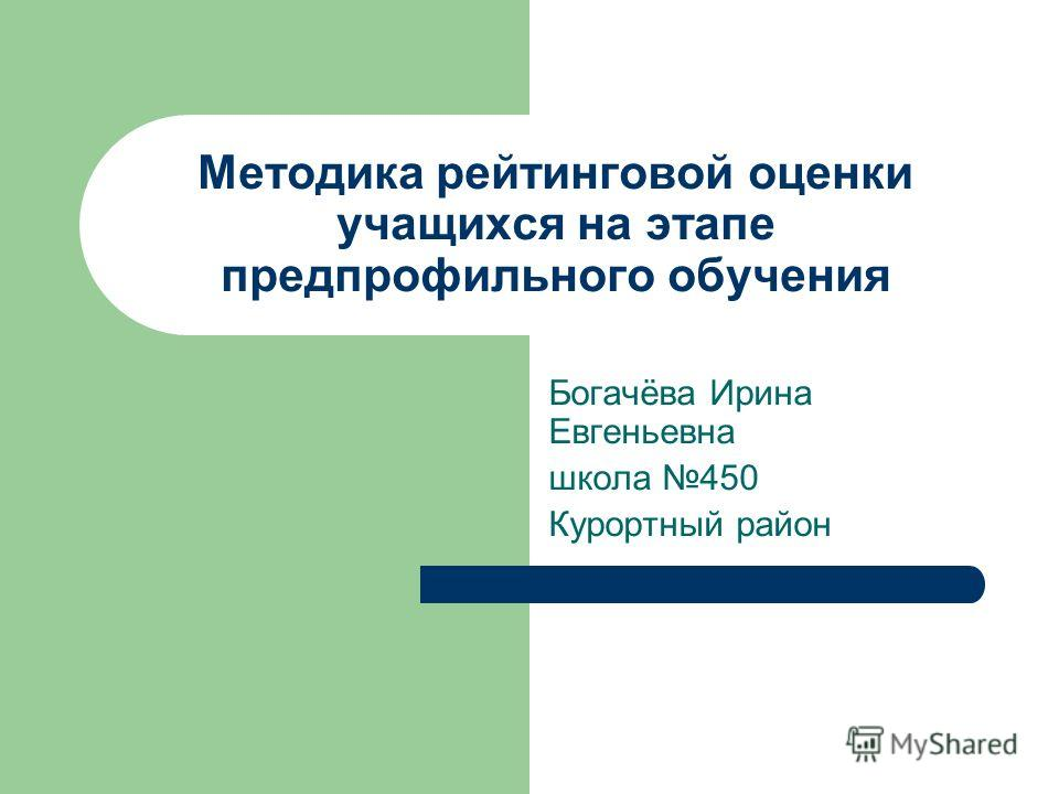 Методика рейтинговой оценки учащихся на этапе предпрофильного обучения Богачёва Ирина Евгеньевна школа 450 Курортный район