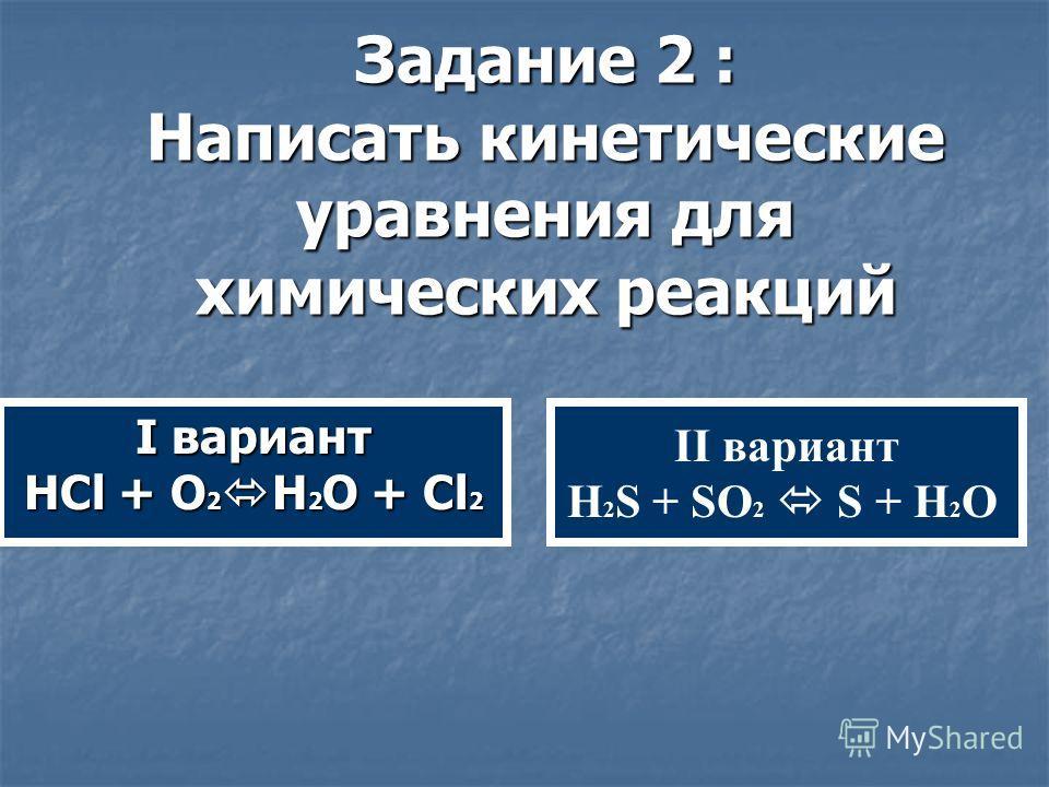 Задание 2 : Написать кинетические уравнения для химических реакций II вариант H 2 S + SO 2 S + H 2 O I вариант HCl + O 2 H 2 O + Cl 2
