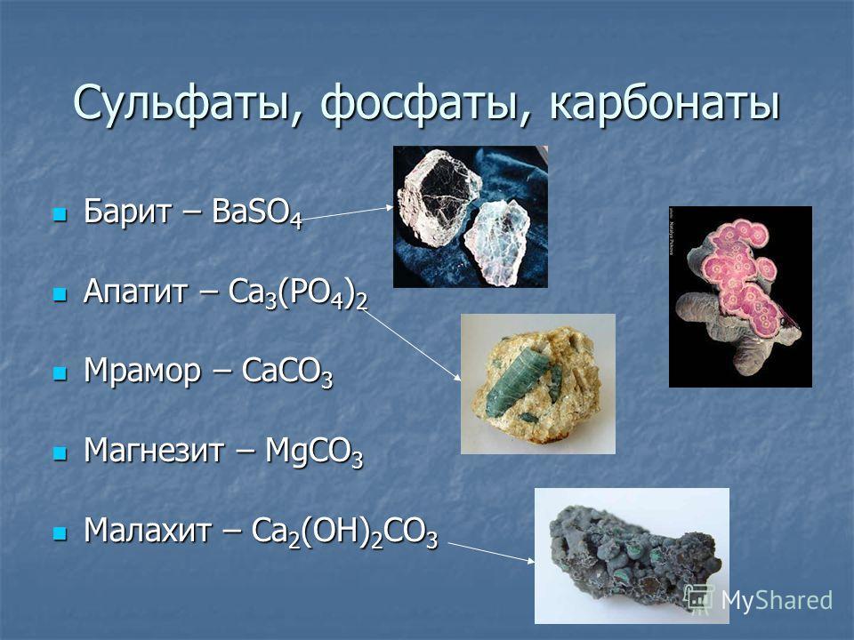 Сульфаты, фосфаты, карбонаты Барит – BaSO 4 Барит – BaSO 4 Апатит – Ca 3 (PO 4 ) 2 Апатит – Ca 3 (PO 4 ) 2 Мрамор – CaCO 3 Мрамор – CaCO 3 Магнезит – MgCO 3 Магнезит – MgCO 3 Малахит – Ca 2 (OH) 2 CO 3 Малахит – Ca 2 (OH) 2 CO 3