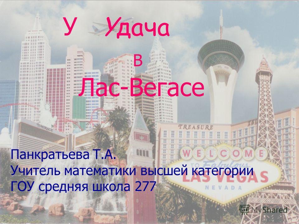 У Yдача В Лас-Вегасе Панкратьева Т.А. Учитель математики высшей категории ГОУ средняя школа 277