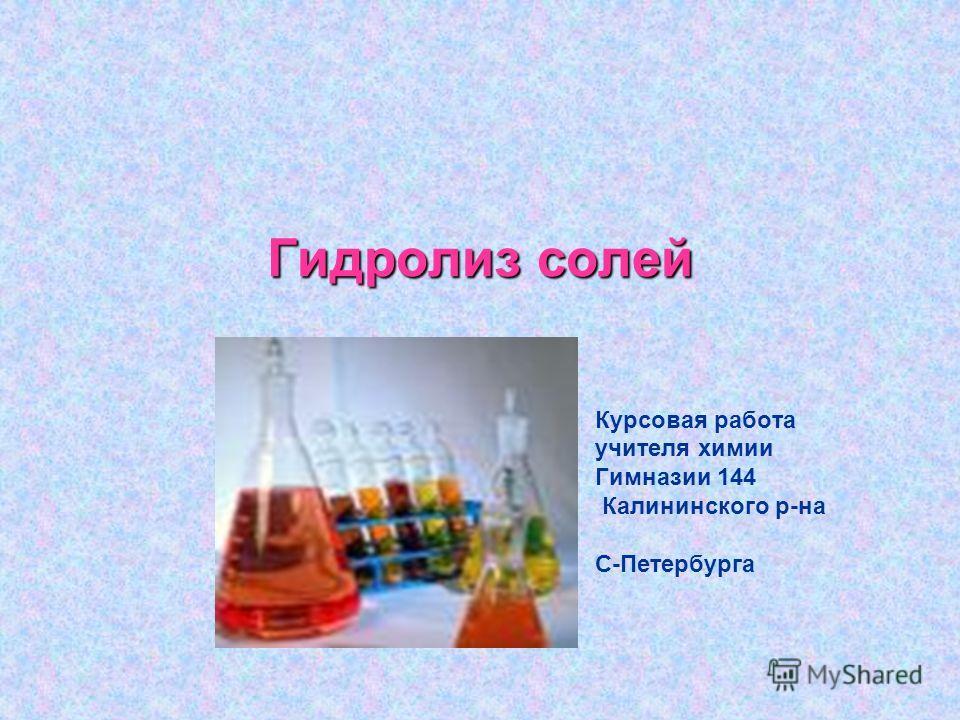 Гидролиз солей Курсовая работа учителя химии Гимназии 144 Калининского р-на С-Петербурга