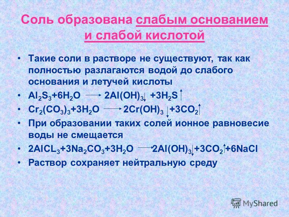 Соль образована слабым основанием и слабой кислотой Такие соли в растворе не существуют, так как полностью разлагаются водой до слабого основания и летучей кислоты Al 2 S 3 +6H 2 O 2Al(OH) 3 +3H 2 S Cr 2 (CO 3 ) 3 +3H 2 O 2Cr(OH) 3 +3CO 2 При образов
