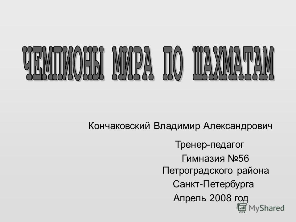 Кончаковский Владимир Александрович Тренер-педагог Гимназия 56 Петроградского района Санкт-Петербурга Апрель 2008 год
