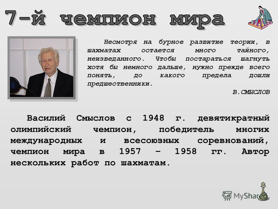 Василий Смыслов с 1948 г. девятикратный олимпийский чемпион, победитель многих международных и всесоюзных соревнований, чемпион мира в 1957 – 1958 гг. Автор нескольких работ по шахматам. Несмотря на бурное развитие теории, в шахматах остается много т
