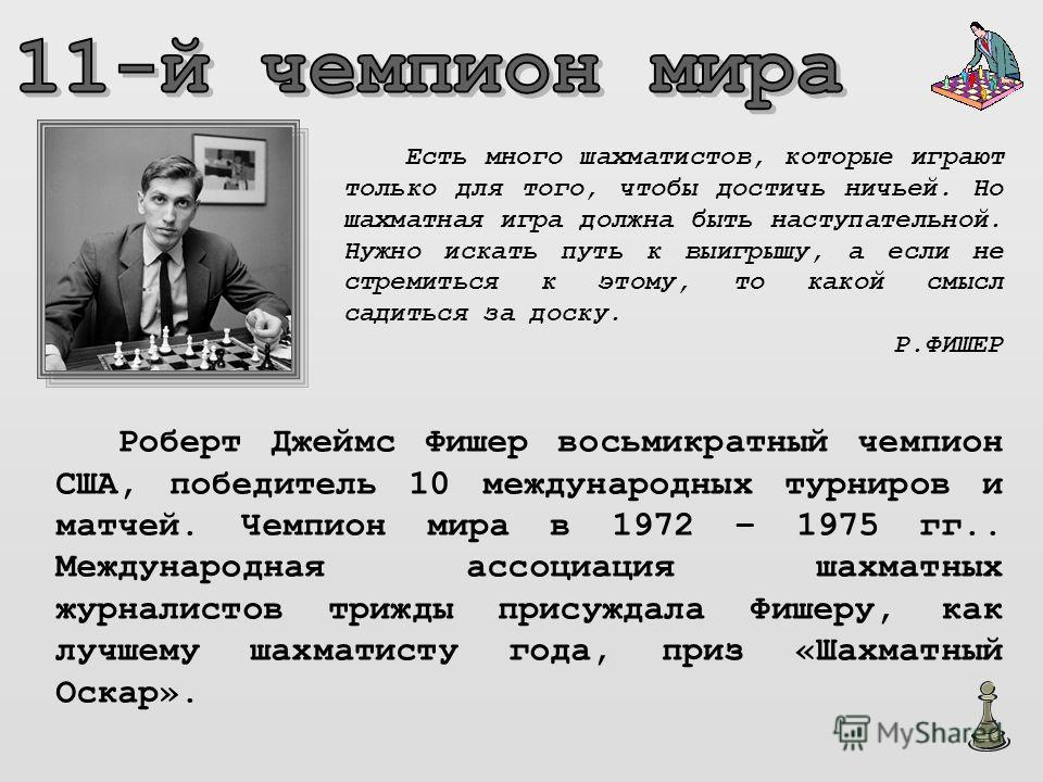 Роберт Джеймс Фишер восьмикратный чемпион США, победитель 10 международных турниров и матчей. Чемпион мира в 1972 – 1975 гг.. Международная ассоциация шахматных журналистов трижды присуждала Фишеру, как лучшему шахматисту года, приз «Шахматный Оскар»