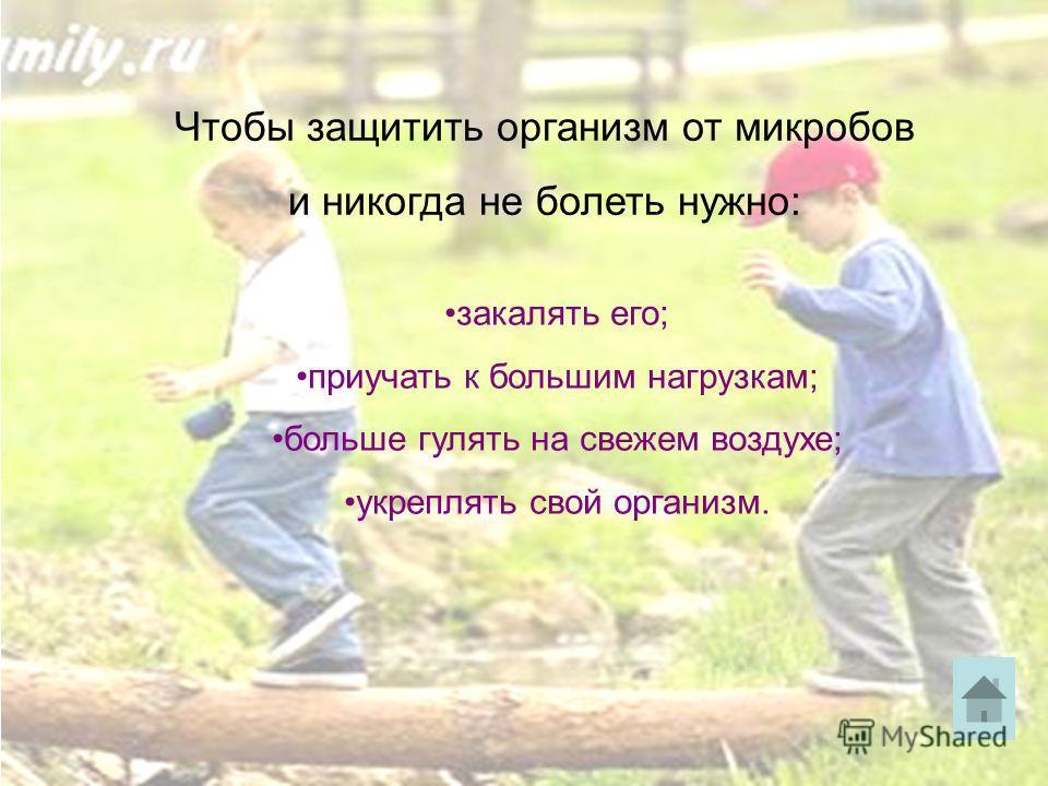 Чтобы защитить организм от микробов и никогда не болеть нужно: закалять его; приучать к большим нагрузкам; больше гулять на свежем воздухе; укреплять свой организм.