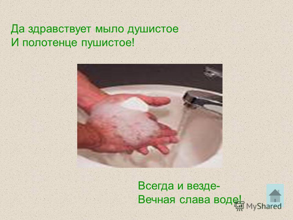 Да здравствует мыло душистое И полотенце пушистое! Всегда и везде- Вечная слава воде!
