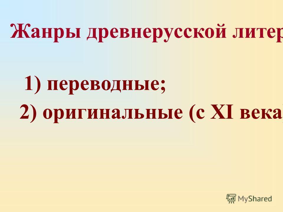 1) переводные; 2) оригинальные (с XI века). Жанры древнерусской литературы