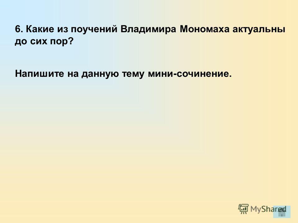 6. Какие из поучений Владимира Мономаха актуальны до сих пор? Напишите на данную тему мини-сочинение.