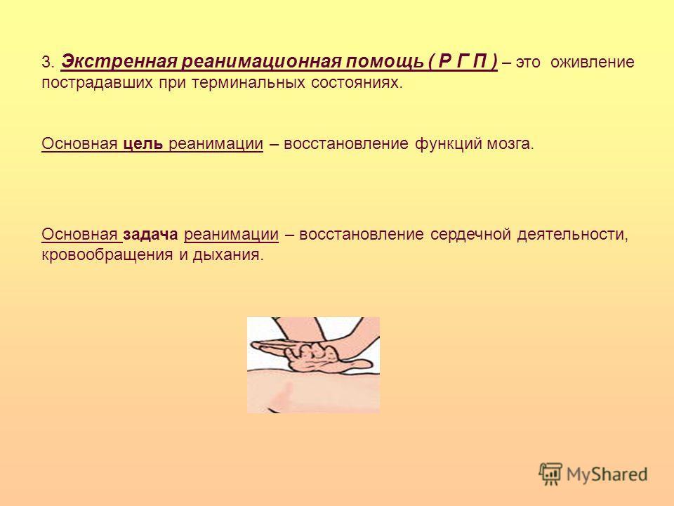 3. Экстренная реанимационная помощь ( Р Г П ) – это оживление пострадавших при терминальных состояниях. Основная цель реанимации – восстановление функций мозга. Основная задача реанимации – восстановление сердечной деятельности, кровообращения и дыха
