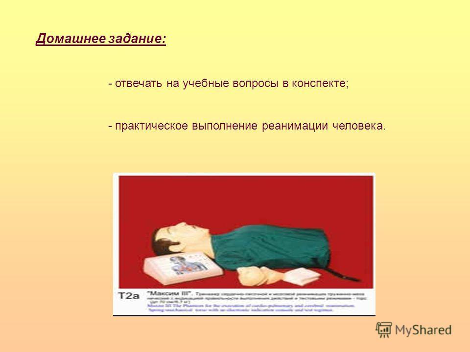 Домашнее задание: - отвечать на учебные вопросы в конспекте; - практическое выполнение реанимации человека.