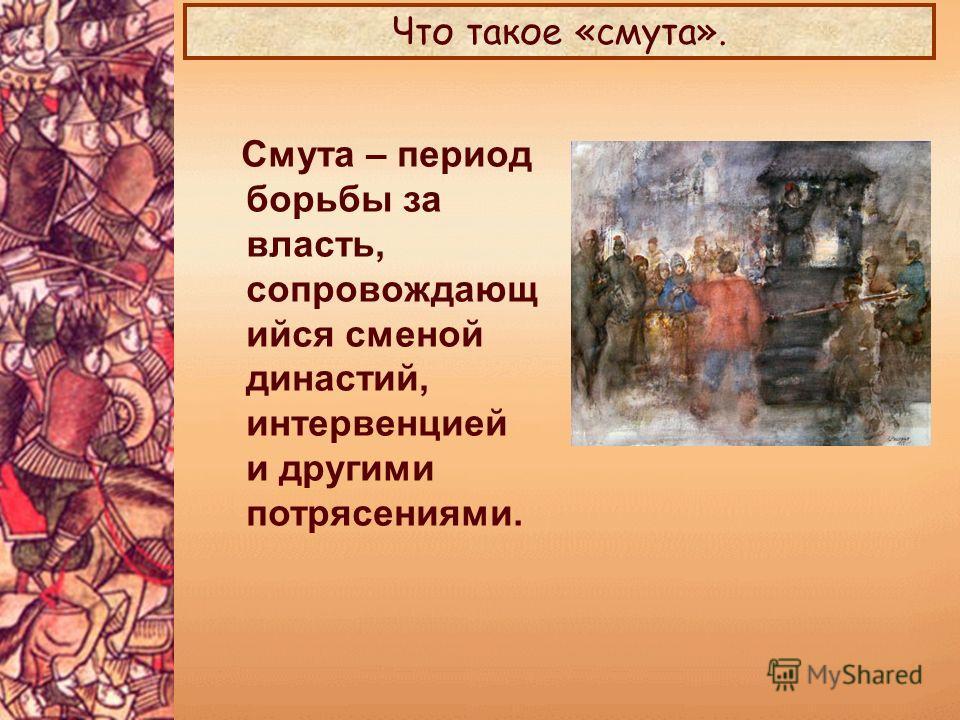 Смута – период борьбы за власть, сопровождающ ийся сменой династий, интервенцией и другими потрясениями. Что такое «смута».