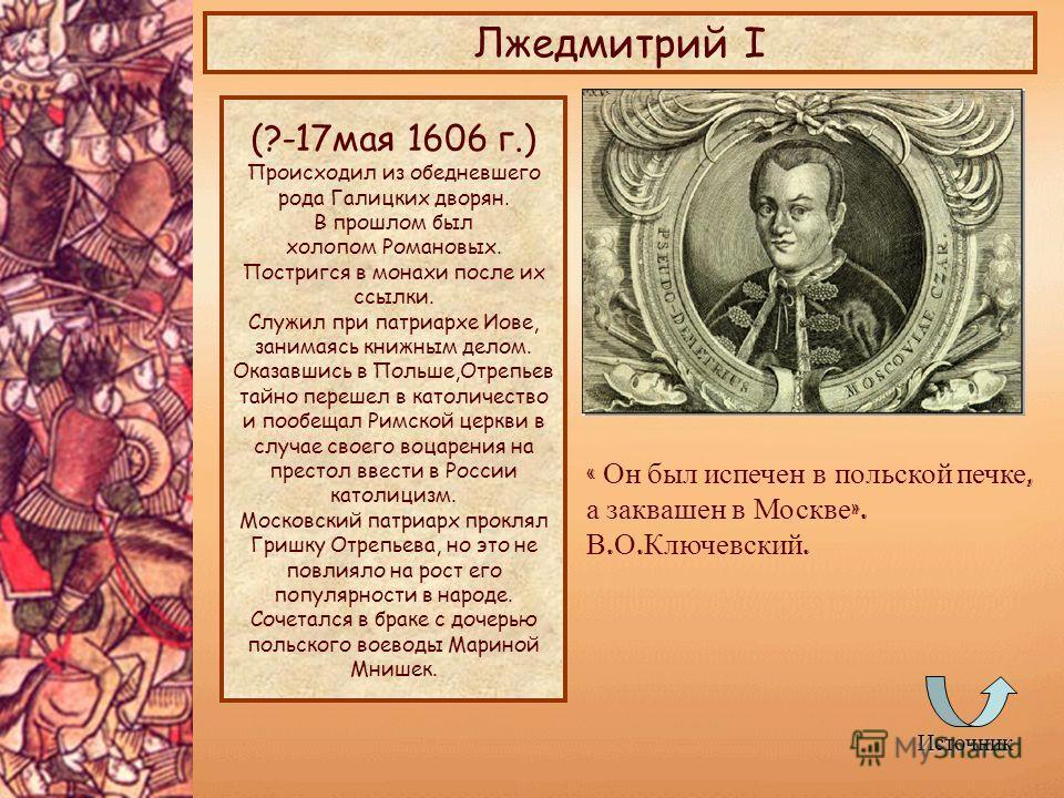 Источник Лжедмитрий I (?-17мая 1606 г.) Происходил из обедневшего рода Галицких дворян. В прошлом был холопом Романовых. Постригся в монахи после их ссылки. Служил при патриархе Иове, занимаясь книжным делом. Оказавшись в Польше,Отрепьев тайно переше